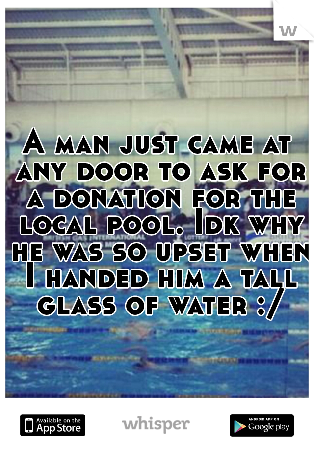A man just came at any door to ask for a donation for the local pool. Idk why he was so upset when I handed him a tall glass of water :/