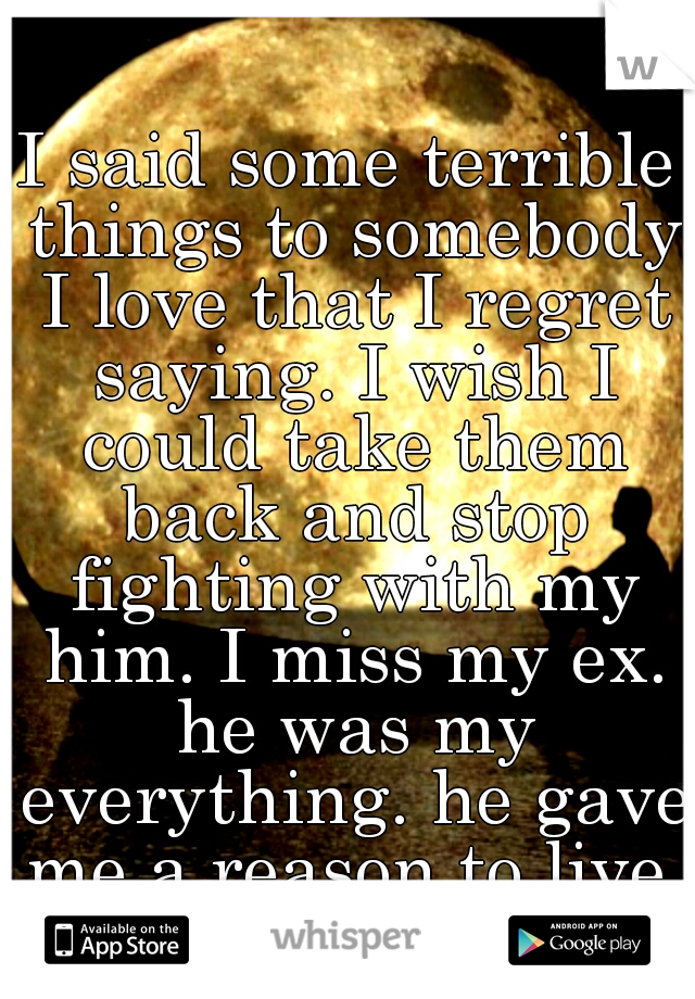 I said some terrible things to somebody I love that I regret saying. I wish I could take them back and stop fighting with my him. I miss my ex. he was my everything. he gave me a reason to live.