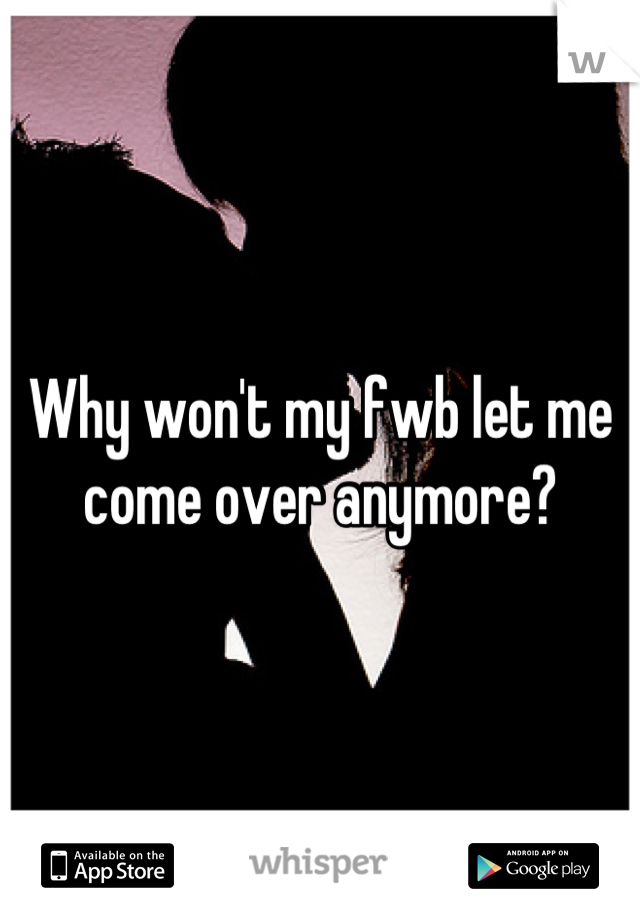 Why won't my fwb let me come over anymore?