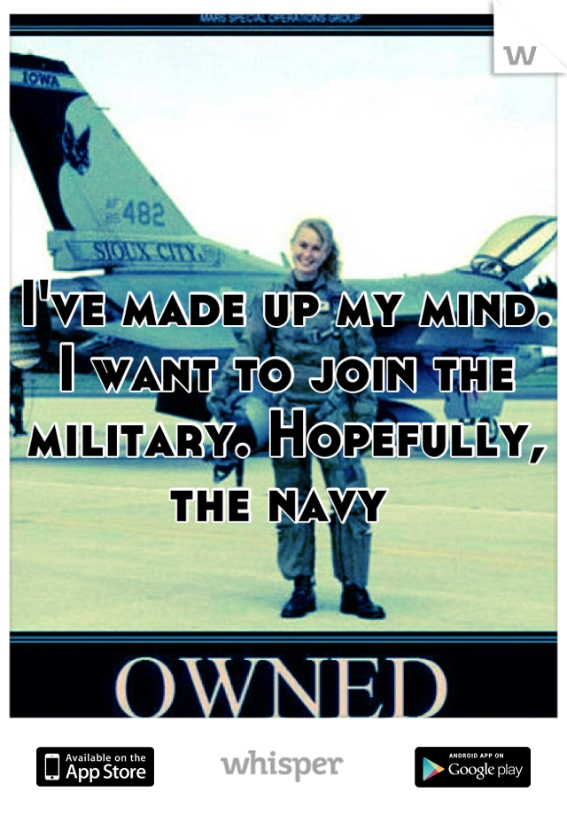 I've made up my mind. I want to join the military. Hopefully, the navy