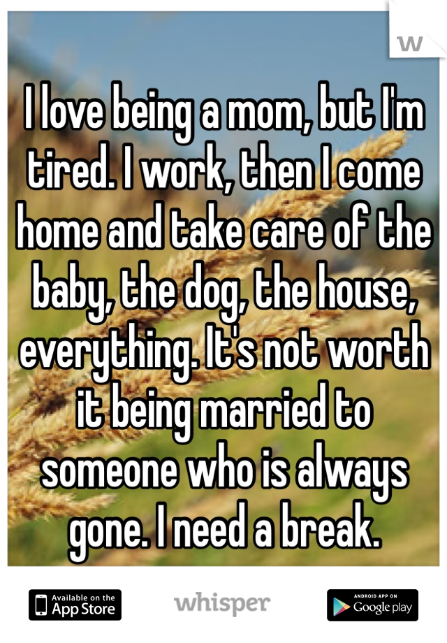 I love being a mom, but I'm tired. I work, then I come home and take care of the baby, the dog, the house, everything. It's not worth it being married to someone who is always gone. I need a break.