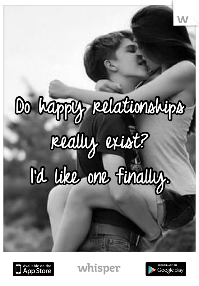 Do happy relationships really exist?  I'd like one finally.