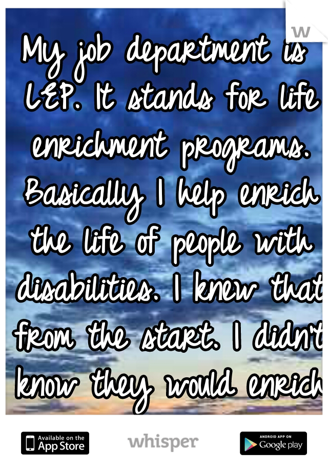 My job department is LEP. It stands for life enrichment programs. Basically I help enrich the life of people with disabilities. I knew that from the start. I didn't know they would enrich my life.