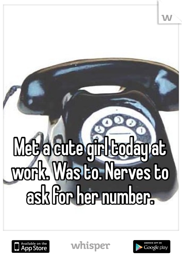 Met a cute girl today at work. Was to. Nerves to ask for her number.