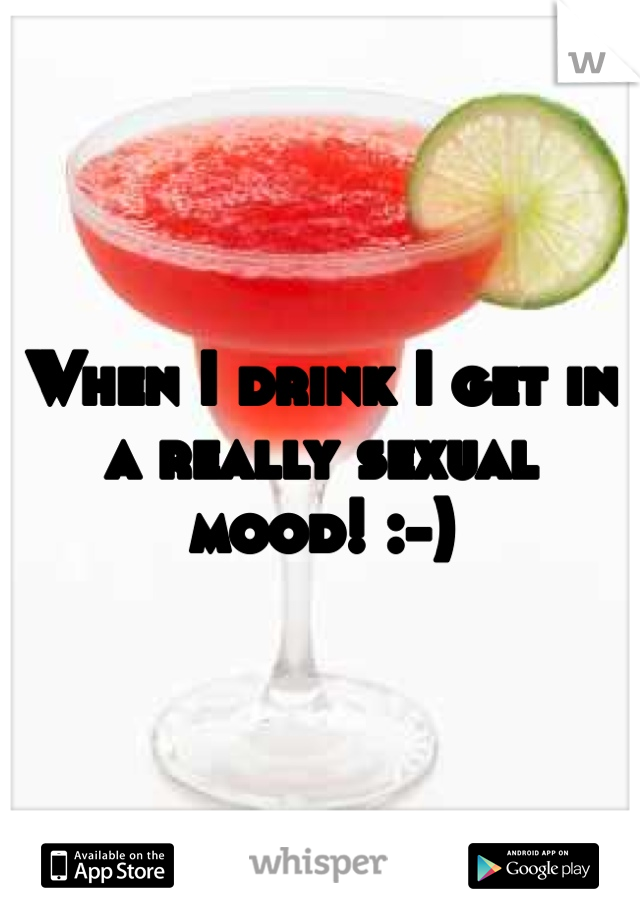 When I drink I get in a really sexual mood! :-)