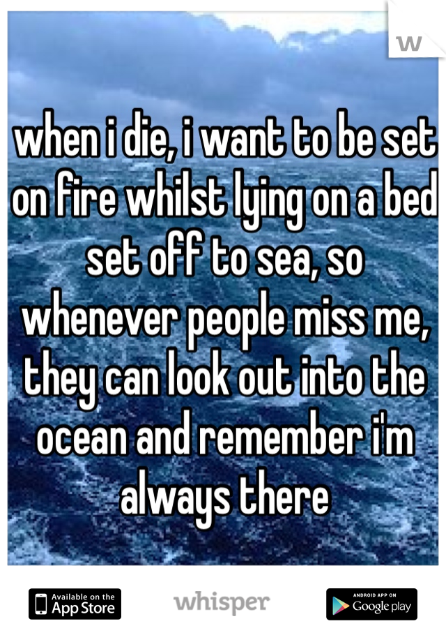 when i die, i want to be set on fire whilst lying on a bed set off to sea, so whenever people miss me, they can look out into the ocean and remember i'm always there