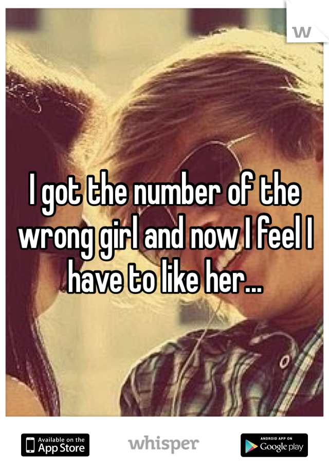 I got the number of the wrong girl and now I feel I have to like her...