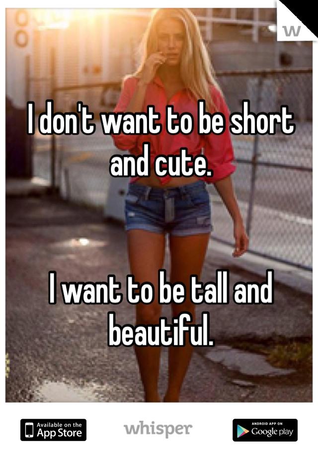 I don't want to be short and cute.   I want to be tall and beautiful.