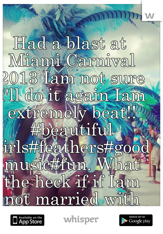 Had a blast at Miami Carnival 2013 Iam not sure I'll do it again Iam extremely beat!! #beautiful girls#feathers#good music#fun. What the heck if if Iam not married with kids. I might do it again  ;-)