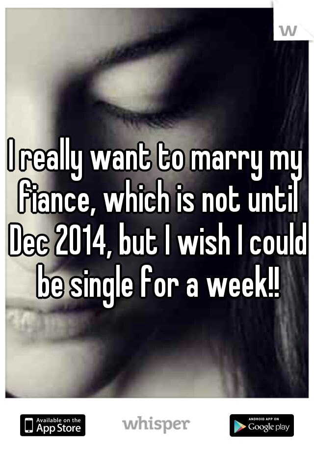 I really want to marry my fiance, which is not until Dec 2014, but I wish I could be single for a week!!