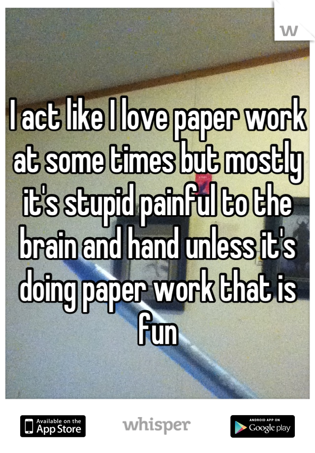 I act like I love paper work at some times but mostly it's stupid painful to the brain and hand unless it's doing paper work that is fun
