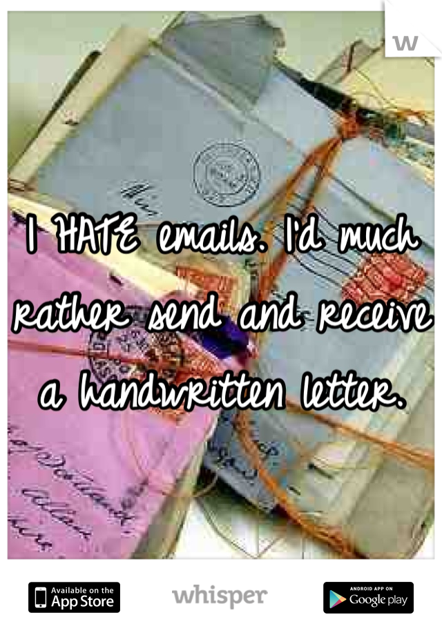 I HATE emails. I'd much rather send and receive a handwritten letter.