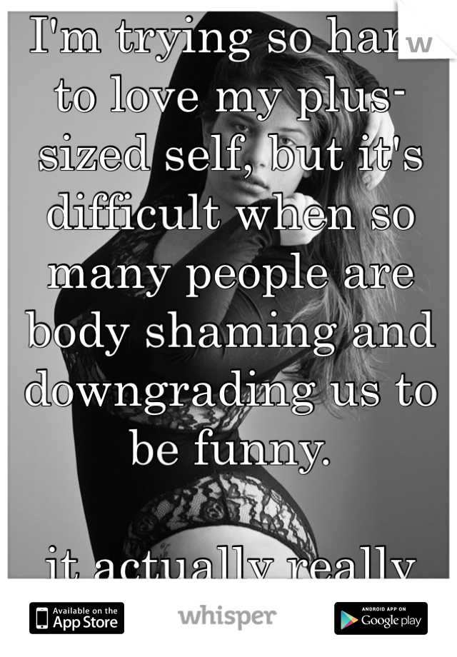 I'm trying so hard to love my plus-sized self, but it's difficult when so many people are body shaming and downgrading us to be funny.   it actually really hurts.