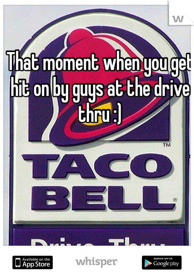 That moment when you get hit on by guys at the drive thru :)