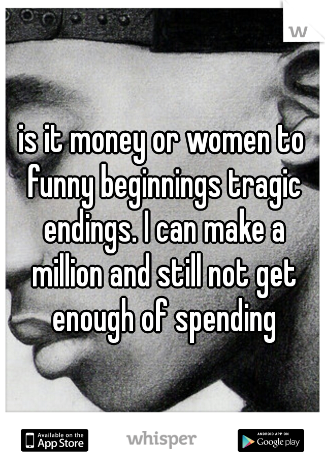 is it money or women to funny beginnings tragic endings. I can make a million and still not get enough of spending