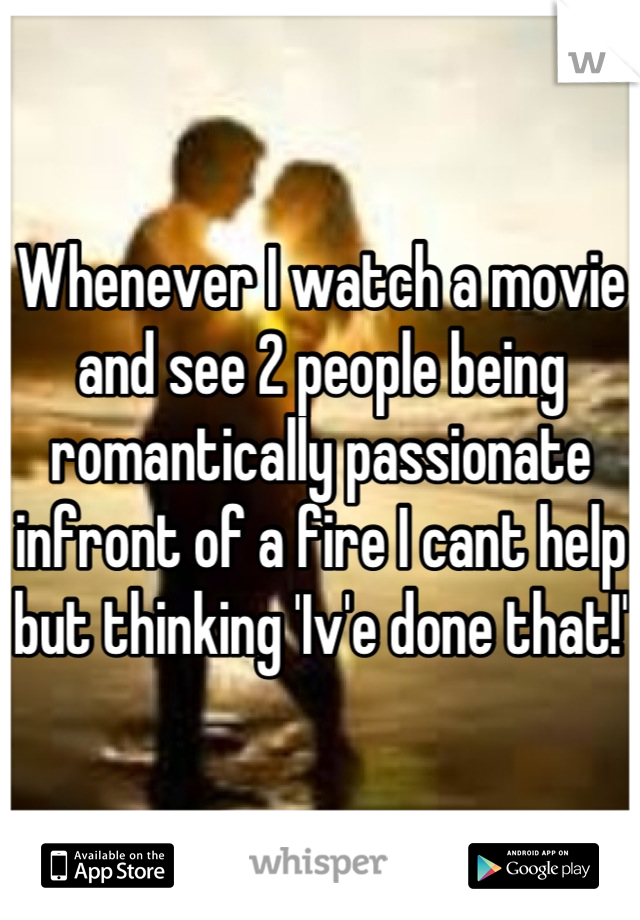 Whenever I watch a movie and see 2 people being romantically passionate infront of a fire I cant help but thinking 'Iv'e done that!'