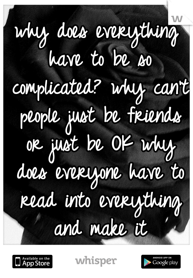 why does everything have to be so complicated? why can't people just be friends or just be OK why does everyone have to read into everything and make it complicated?!?!? FML