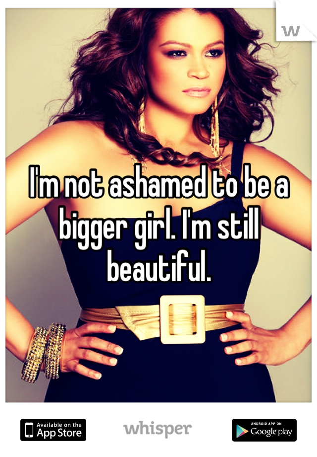 I'm not ashamed to be a bigger girl. I'm still beautiful.