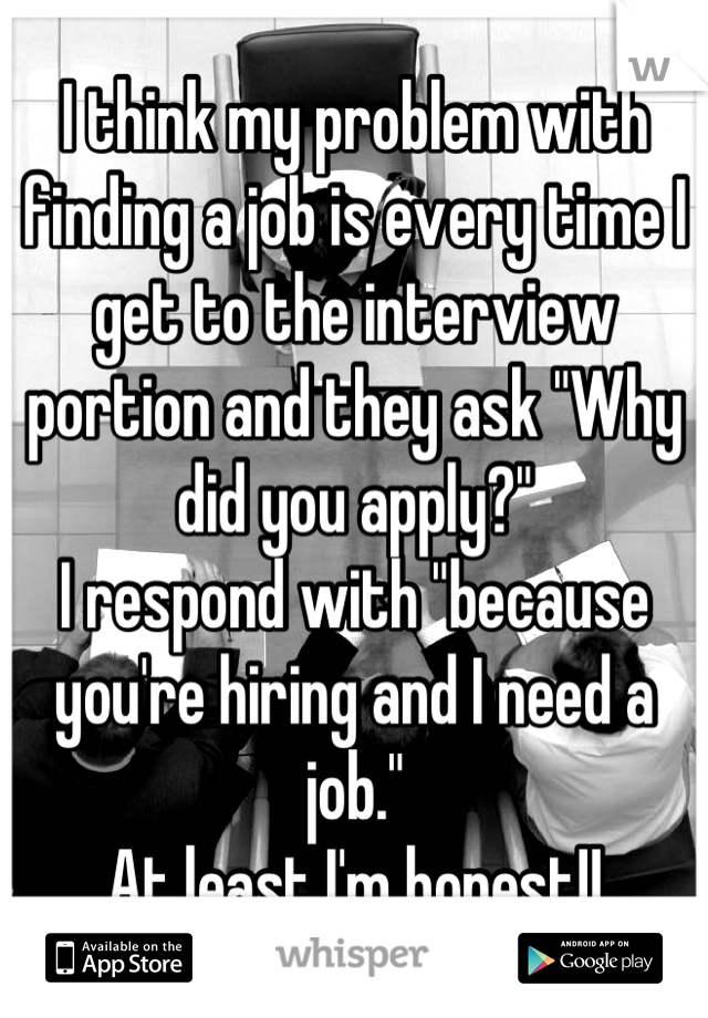 """I think my problem with finding a job is every time I get to the interview portion and they ask """"Why did you apply?"""" I respond with """"because you're hiring and I need a job."""" At least I'm honest!!"""