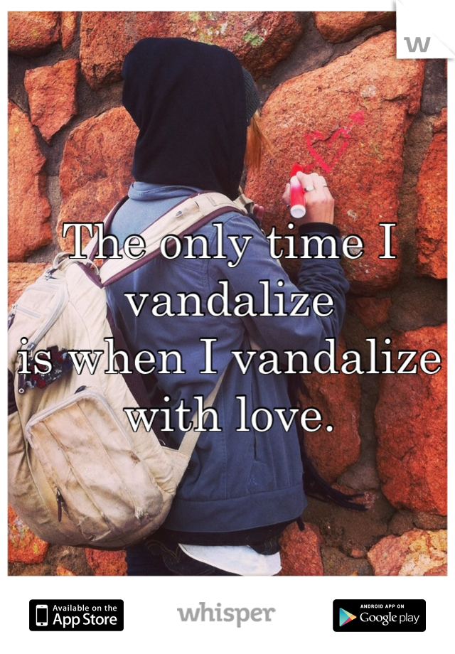 The only time I vandalize  is when I vandalize with love.