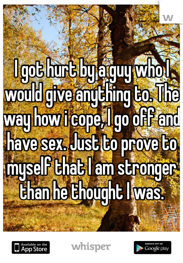 I got hurt by a guy who I would give anything to. The way how i cope, I go off and have sex. Just to prove to myself that I am stronger than he thought I was.