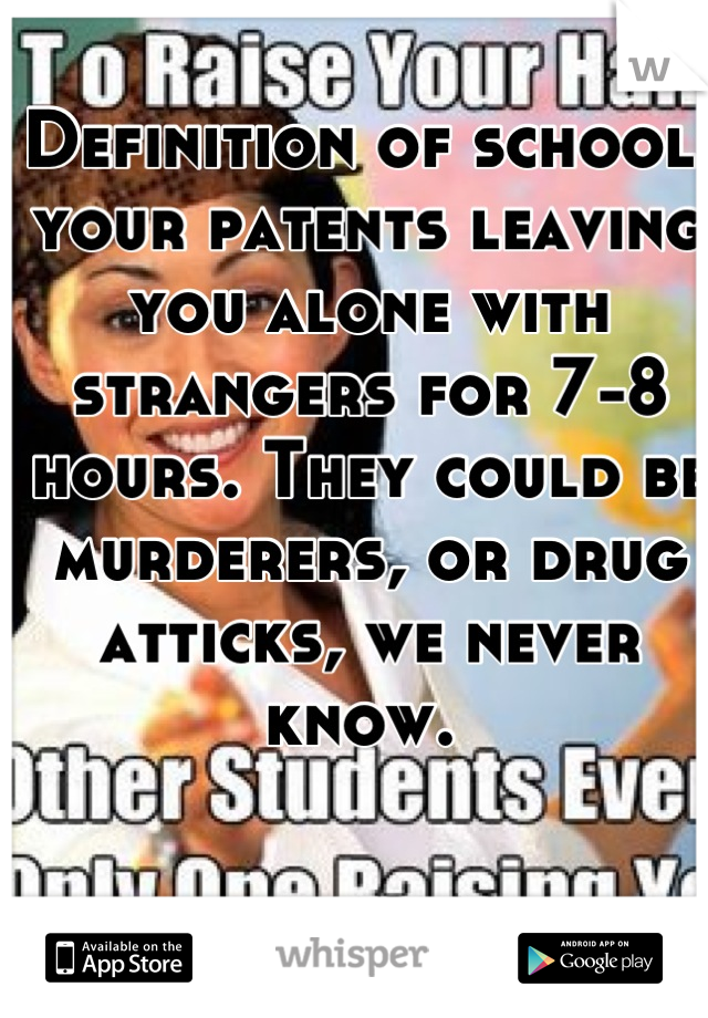 Definition of school: your patents leaving you alone with strangers for 7-8 hours. They could be murderers, or drug atticks, we never know.