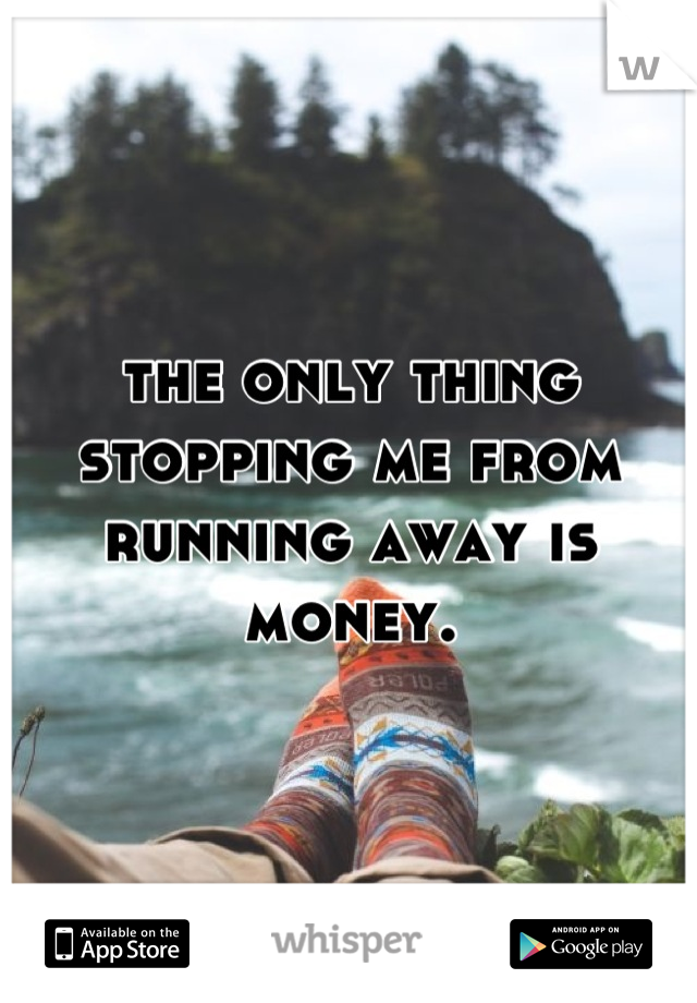the only thing stopping me from running away is money.