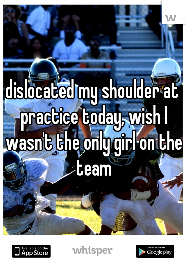 dislocated my shoulder at practice today, wish I wasn't the only girl on the team