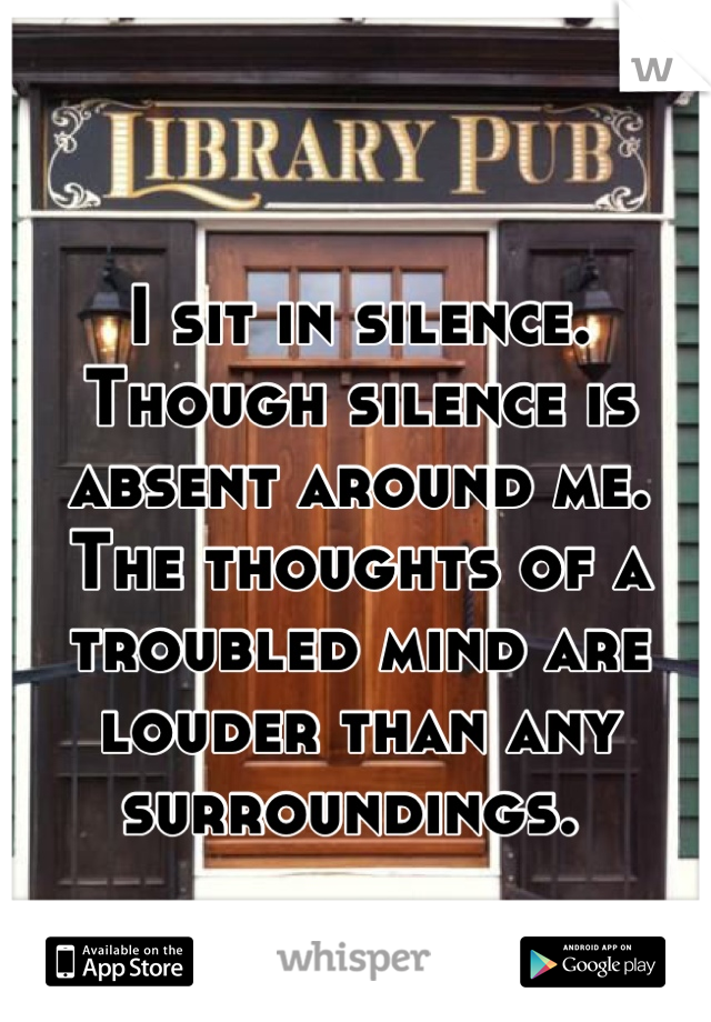 I sit in silence. Though silence is absent around me. The thoughts of a troubled mind are louder than any surroundings.