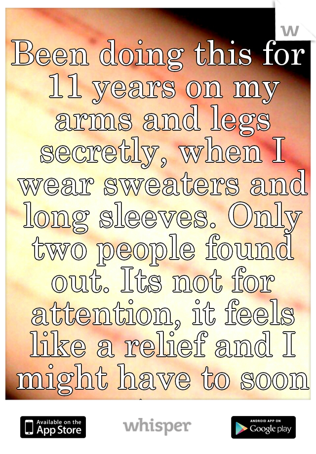 Been doing this for 11 years on my arms and legs secretly, when I wear sweaters and long sleeves. Only two people found out. Its not for attention, it feels like a relief and I might have to soon too.