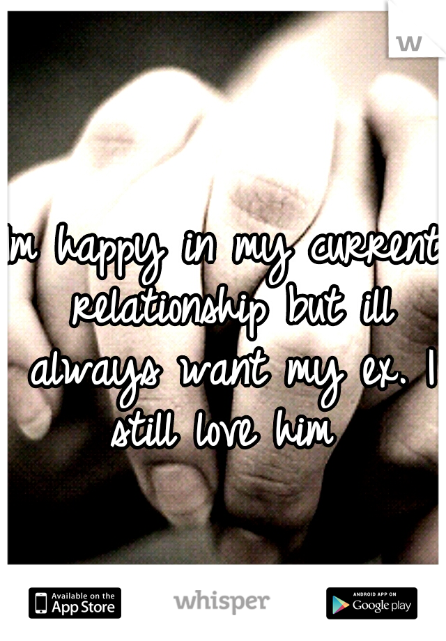 Im happy in my current relationship but ill always want my ex. I still love him