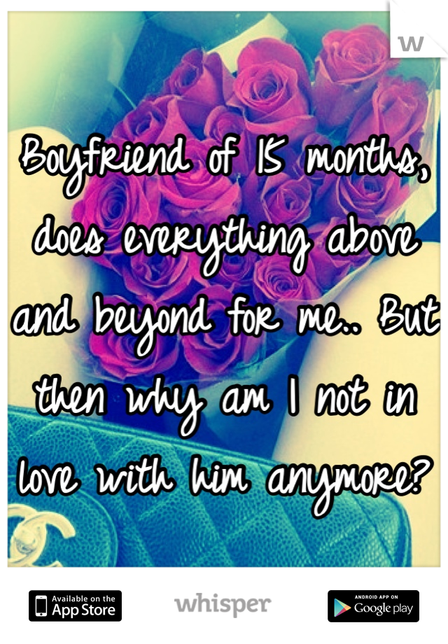 Boyfriend of 15 months, does everything above and beyond for me.. But then why am I not in love with him anymore?