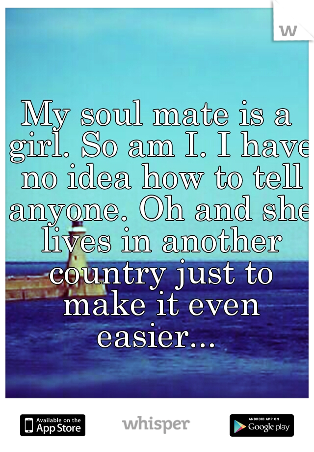 My soul mate is a girl. So am I. I have no idea how to tell anyone. Oh and she lives in another country just to make it even easier...