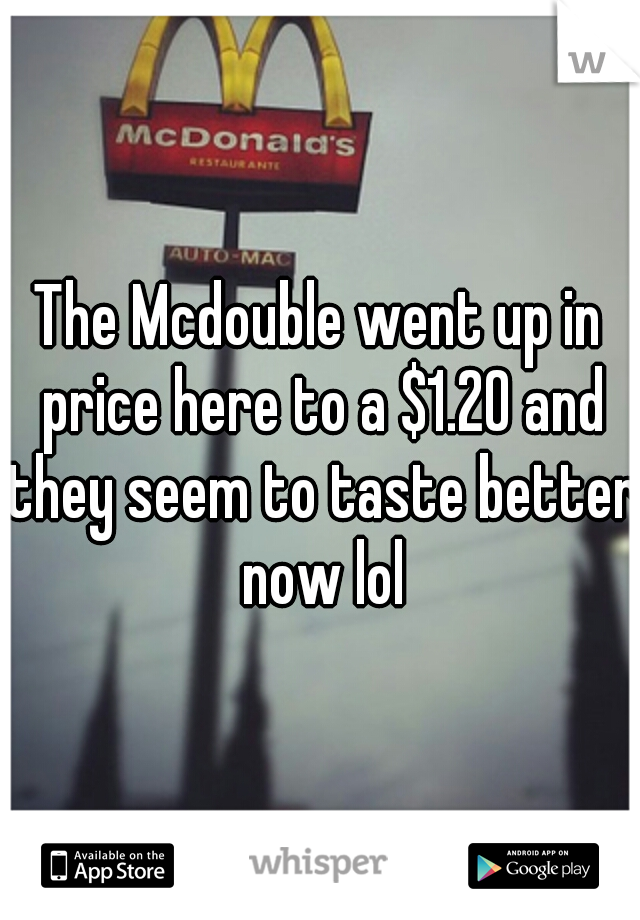 The Mcdouble went up in price here to a $1.20 and they seem to taste better now lol