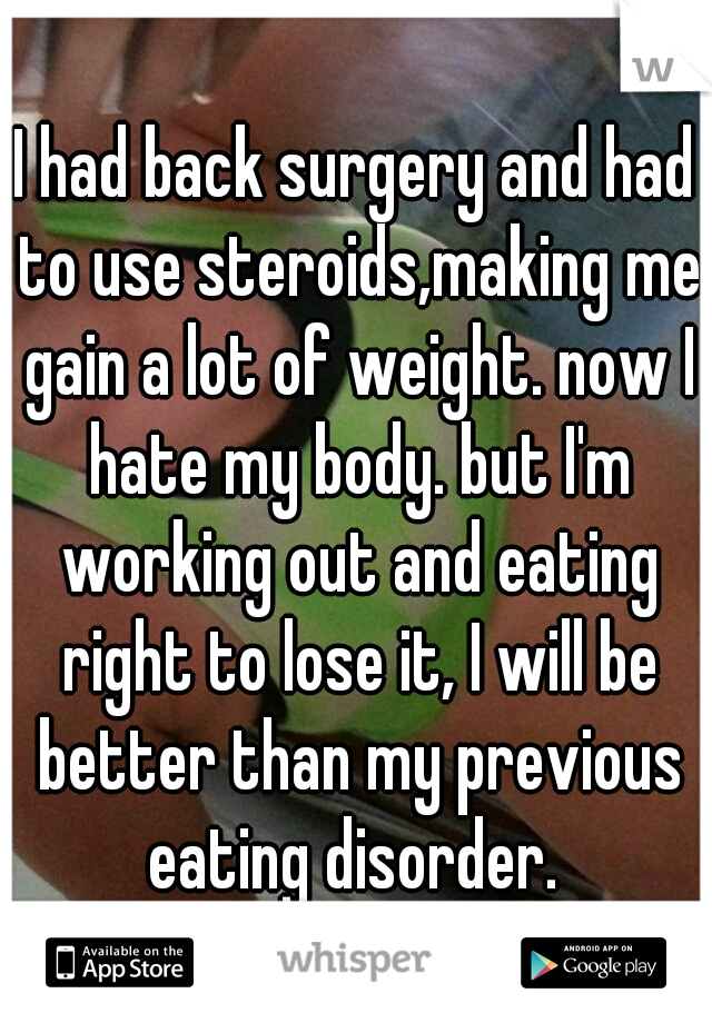 I had back surgery and had to use steroids,making me gain a lot of weight. now I hate my body. but I'm working out and eating right to lose it, I will be better than my previous eating disorder.