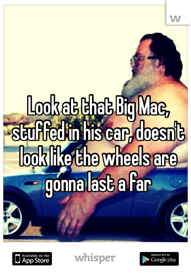 Look at that Big Mac, stuffed in his car, doesn't look like the wheels are gonna last a far