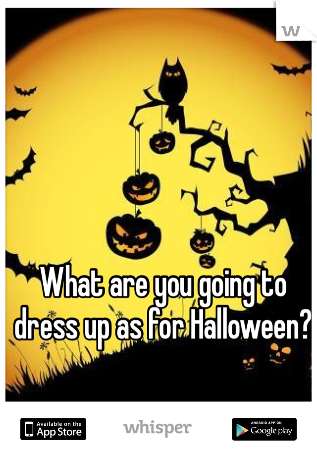 What are you going to dress up as for Halloween?