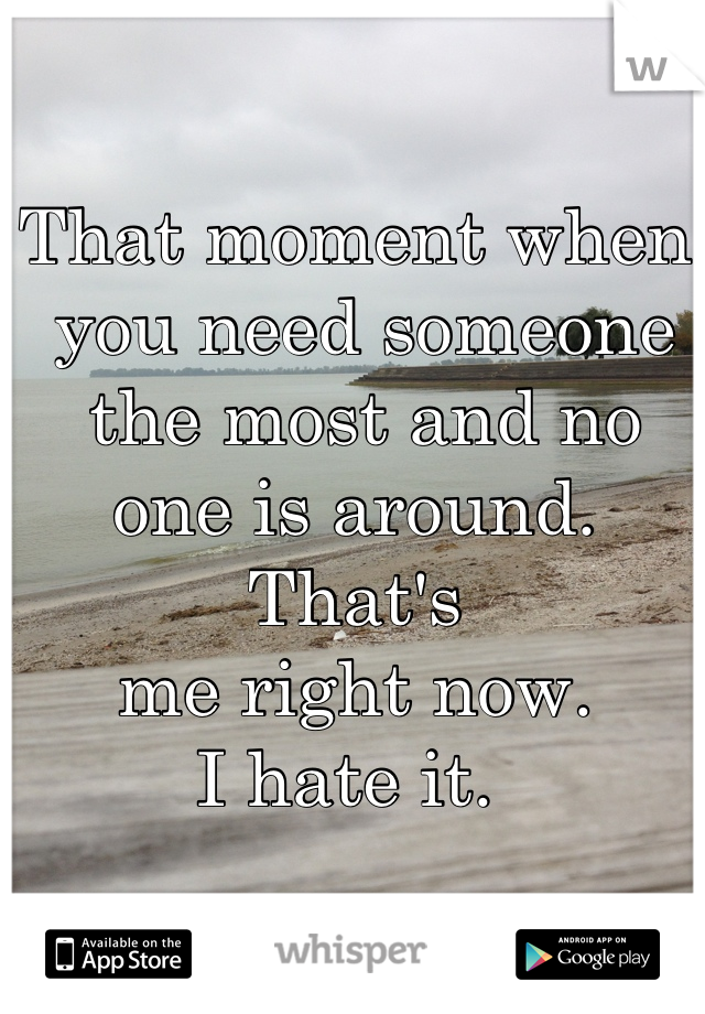 That moment when  you need someone  the most and no  one is around. That's  me right now.  I hate it.