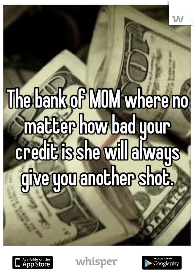 The bank of MOM where no matter how bad your credit is she will always give you another shot.