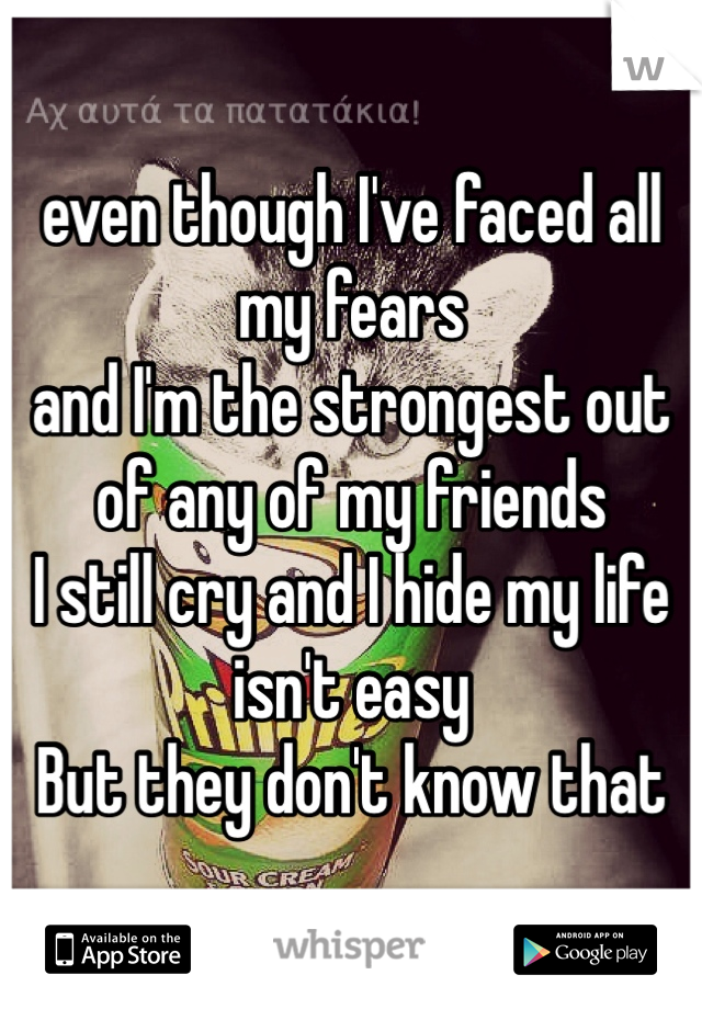 even though I've faced all my fears  and I'm the strongest out of any of my friends  I still cry and I hide my life isn't easy  But they don't know that