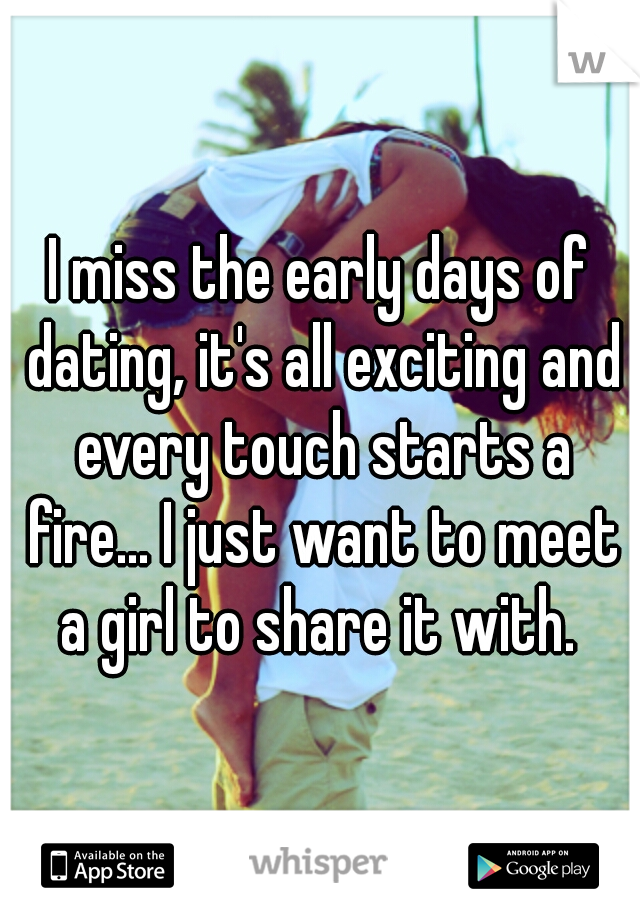 I miss the early days of dating, it's all exciting and every touch starts a fire... I just want to meet a girl to share it with.