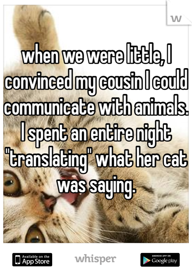 "when we were little, I convinced my cousin I could communicate with animals. I spent an entire night ""translating"" what her cat was saying."
