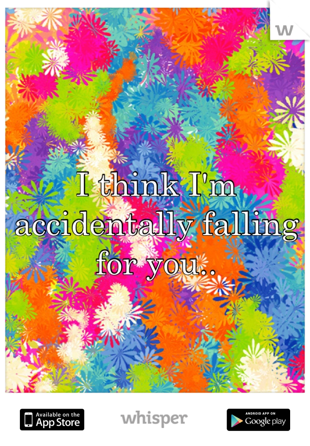 I think I'm accidentally falling for you..