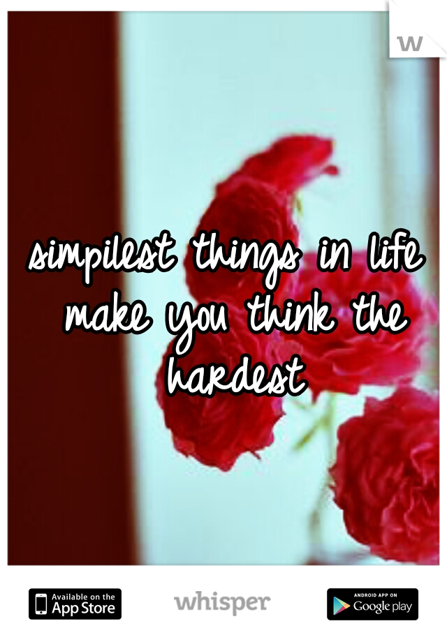 simpilest things in life make you think the hardest