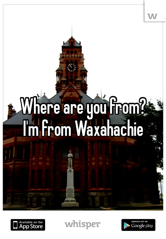 Where are you from?  I'm from Waxahachie