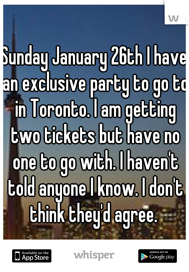 Sunday January 26th I have an exclusive party to go to in Toronto. I am getting two tickets but have no one to go with. I haven't told anyone I know. I don't think they'd agree.
