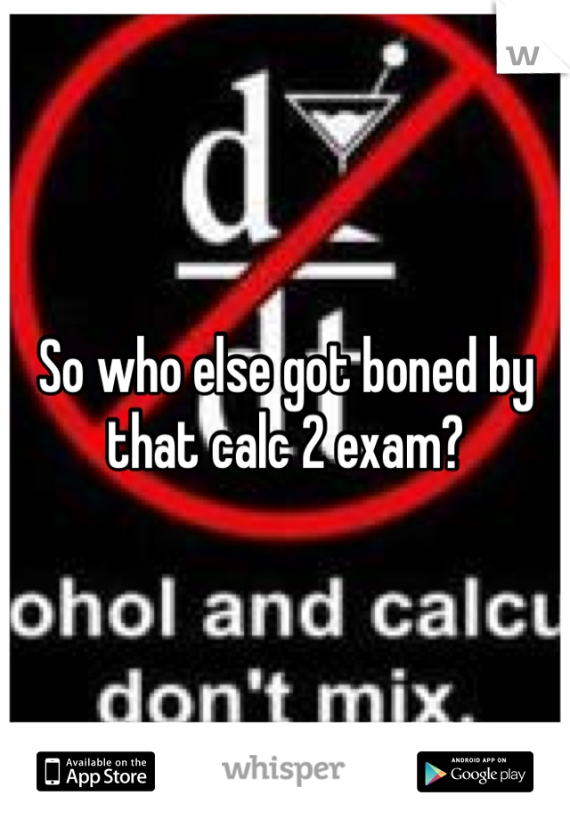 So who else got boned by that calc 2 exam?