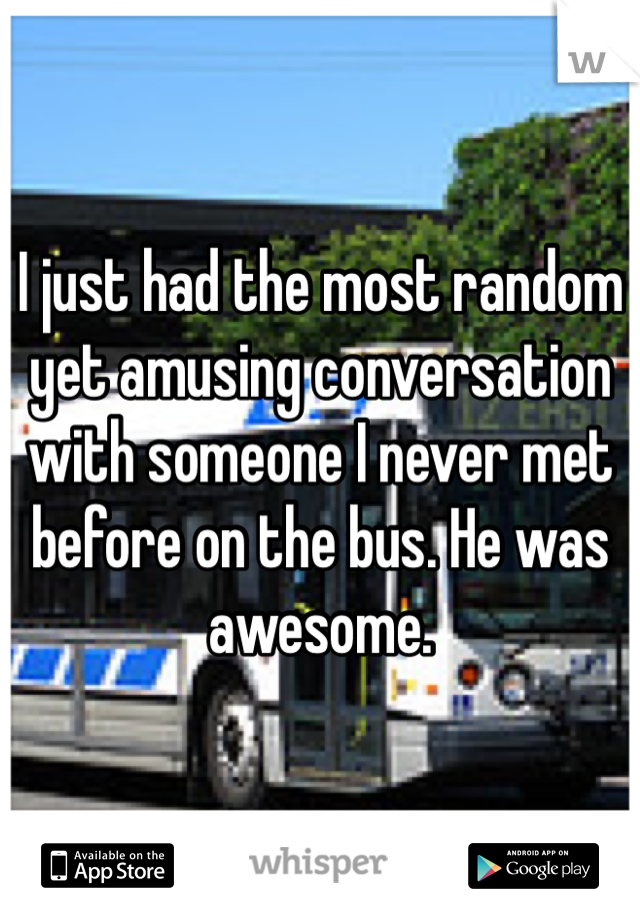 I just had the most random yet amusing conversation with someone I never met before on the bus. He was awesome.