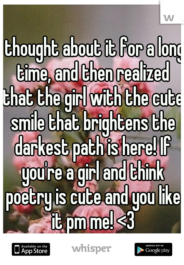 I thought about it for a long time, and then realized that the girl with the cute smile that brightens the darkest path is here! If you're a girl and think poetry is cute and you like it pm me! <3