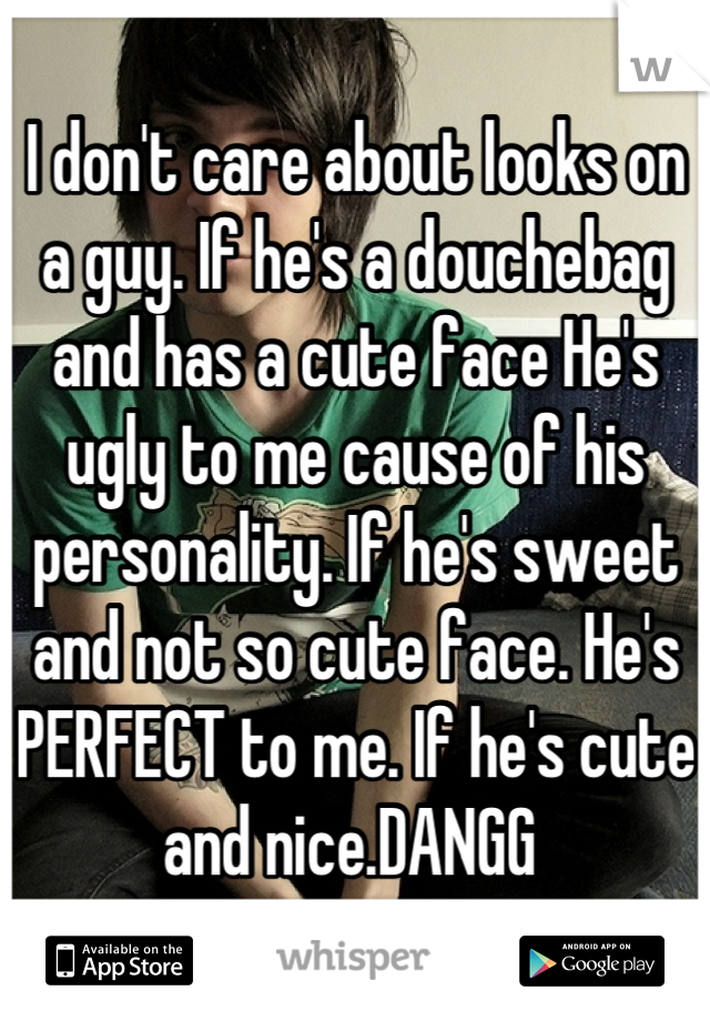 I don't care about looks on a guy. If he's a douchebag and has a cute face He's ugly to me cause of his personality. If he's sweet and not so cute face. He's PERFECT to me. If he's cute and nice.DANGG